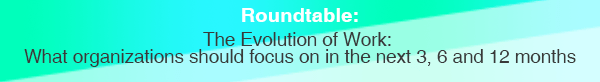 Roundtable: The Evolution of Work -  What organizations should focus on in the next 3, 6, and 12 months